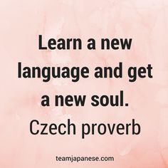 Learn a new language and get a new soul. –Czech Proverb. Visit Team Japanese for more motivational and inspirational quotes about language learning.