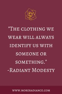 Why Modesty Matters: The clothing we wear will always identify us with someone or something. -Radiant Modesty | More Radiance Blog | Modesty Quotes | Christian Modesty | Modesty Lesson