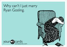 Why can't I just marry Ryan Gosling?!