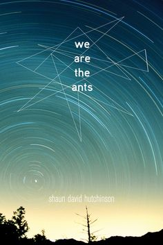 We Are The Ants - Shaun David Hutchinson, https://www.goodreads.com/book/show/23677341-we-are-the-ants