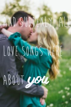 And suddenly, all the love songs were about you.