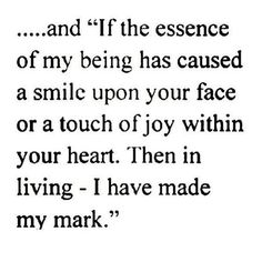 If the essence of my being has caused a smile upon your face or a touch of joy within your heart. Then in living - I have made my mark.