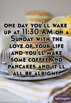"""""""one day you'll wake up at 11:30 AM on a Sunday with the love of your life and you'll make some coffee and pancakes and it'll all be alright."""""""