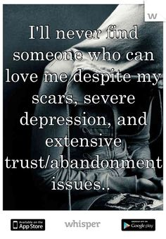 I'll never find someone who can love me despite my scars, severe depression, and extensive trust/abandonment issues..
