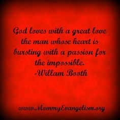 God loves with great love the man whose heart is bursting with a passion for the impossible- William Booth