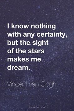 """I know nothing with any certainty, but the sight of the stars makes me dream."" ― VIncent van Gogh I absolutely love this quote Great Quotes, Quotes To Live By, Me Quotes, Inspirational Quotes, Space Quotes, Qoutes, Wisdom Quotes, The Words, Cool Words"