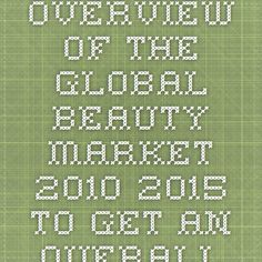 Overview of the global beauty market 2010-2015 - To get an overall idea of recently growing regions and opportunities