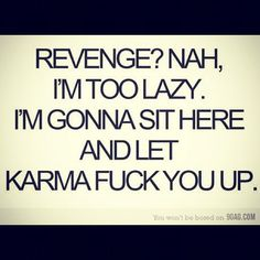 hahahaha, except I am not lazy, I just don't have the energy to deal with drama, I let the universe deal with crazy people.