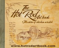 The Hot Rod Art book: Masters of Chicken Scratch Vol 1  No hot rod art book has ever had such a long list of artists ranging from seasoned veterans to the newest up and coming artists. Artist featured in book includes Dwayne Vance, Brian Stupski, Randy Ricklefs, John Bell, Eric Brockmeyer, Michael Miernik, Max Grundy, Jimmy Smith, James Owens, Justin Chin, Thom Taylor, Larry Wood, Steve Stanford.
