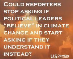 I do believe the climate changes. I don't believe its what Al Gore told us it is.