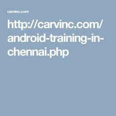 http://carvinc.com/android-training-in-chennai.php