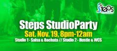 STEPS STUDIO PARTY SATURDAY NOVEMBER 12, 8PM – MIDNIGHT 2 PARTIES IN 1! Studio 1: Bachata Lesson, 8pm-9pm Studio 1: Salsa & Bachata Music, 9pm – midnight, DJ Ef Studio 2: Hustle Lesson, 8pm-9pm Studio 2: Hustle, West Coast &