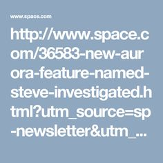 http://www.space.com/36583-new-aurora-feature-named-steve-investigated.html?utm_source=sp-newsletter&utm_medium=email&utm_campaign=20170424-sdc#sthash.8HpYH6CY.qjtu