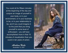 You could sit for fifteen minutes at the beginning of the day and conjure an image of yourself in your body, or in your environment, or in your business to be, or in your relationship to be, and if you could imagine it - to the point that you bring yourself to some level of enthusiasm - you will have accomplished more in that 15 minutes of visualization than you could in ten years of action. Abraham-Hicks Quotes (AHQ3352) #relationship