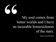 My sould comes from better worlds and I have an incurable homesickness of the stars. ~ Nikos Kazantzakis