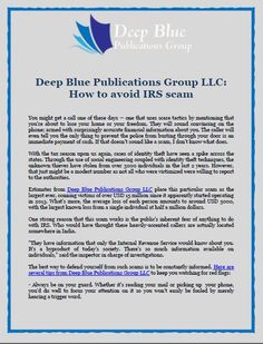 Deep Blue Publications Group LLC: How to avoid IRS scam -You might get a call one of these days -- one that uses scare tactics by mentioning that you're about to lose your home or your freedom. They will sound convincing on the phone; armed with surprisingly accurate financial information about you. The caller will even tell you the only thing to prevent the police from busting through your door is an immediate payment of cash. If that doesn't sound like a scam, I don't know what does.