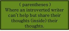 (parentheses) Where an introverted writer can't help but share their thoughts (inside) their thoughts. #introvert