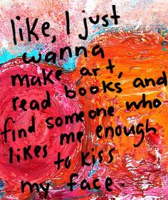 like, I just wanna make art, read books and find someone who likes me enough to kiss my face.