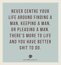 Never centre your life around finding a man, keeping a man, or pleasing a man. There's more to life and you have better shit to do.