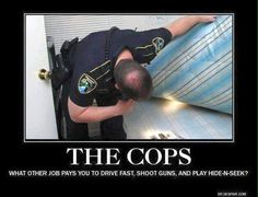 The Cops: What other job pays you to drive fast, shoot guns, and play hide-n-seek? Cop Jokes, Cops Humor, Army Humor, Police Wife Life, Cop Wife, Police Love, Support Police, Police Quotes, Police Memes