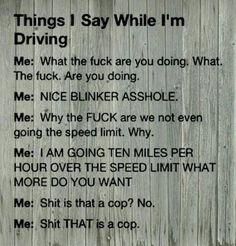 Except the *COP* parts. Everyone so quick to slow down waaayy below speed limit. I speed with an intent to speed so if a cop is behind me... Fuck it!!