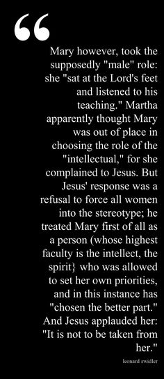 "JESUS WAS A FEMINIST by Leonard Swidler Luke 10:38-42 ""it is difficult to imagine how Jesus could possibly have been clearer in this insistence that women were called to the intellectual, the spiritual life just as were men."""