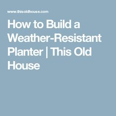 How to Build a Weather-Resistant Planter | This Old House