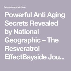 Powerful Anti Aging Secrets Revealed by National Geographic – The Resveratrol EffectBayside Journal | Bayside Journal