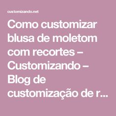 Como customizar blusa de moletom com recortes – Customizando – Blog de customização de roupas, moda, decoração e artesanato