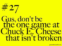 """________, don't be the one game at Chuck E. Cheese that isn't broken."" Gonna have to say this to my friends"