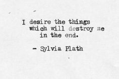 I desire the things which will destroy me in the end.