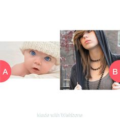 baby or teenager Click here to vote @ http://getwishboneapp.com/share/1046980
