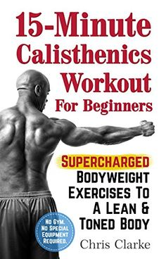15-Minute Calisthenics Workout for Beginners: Supercharged Bodyweight Exercises to a Lean & Toned Body (No Gym. No Special Equipment Required.) by Chris Clarke http://www.amazon.com/dp/B00YBR2PMY/ref=cm_sw_r_pi_dp_A.l2vb114T0ZV