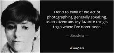 I tend to think of the act of photographing, generally speaking, as an adventure. My favorite thing is to go where I've never been. - Diane Arbus