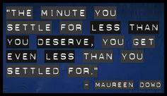 """The minute you settle for less than you deserve, you get even less than you settled for."" — Maureen Dowd"