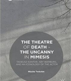 The Theatre Of Death – The Uncanny In Mimesis: Tadeusz Kantor Aby Warburg And An Iconology Of The Actor PDF