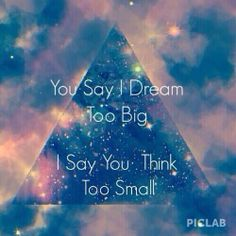 Damn straight I dream to BIG!