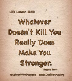 Life Lesson #25: Whatever doesn't kill you really does make you stronger. ~ Regina Brett  #DrivenWithPurpose  ⭐️⭐️ www.DebbieKrug.org