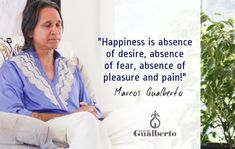 """""""Happiness is absence of desire, absence of fear, absence of pleasure and pain!""""Marcos Gualberto"""