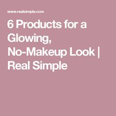 6 Products for a Glowing, No-Makeup Look | Real Simple
