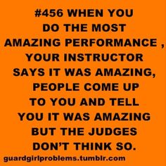 #456 When you do the most amazing performance, your instructor says it was amazing, people come up to you and tell you it was amazing but the judges don't think so.