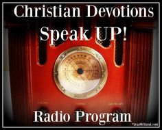 Click to listen to the Christian Devotions Speak UP radio program