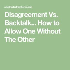 Disagreement Vs. Backtalk... How to Allow One Without The Other