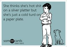 Funny Confession Ecard: She thinks she's hot shit on a silver platter but she's just a cold turd on a paper plate.