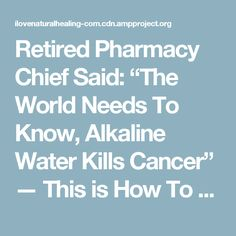 "Retired Pharmacy Chief Said: ""The World Needs To Know, Alkaline Water Kills Cancer"" — This is How To Prepare It! - I Love Natural Healing"