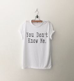 You don't know me funny sweatshirt t-shirt womens girls teens unisex grunge tumblr pinterest intsagram blogger punk hipster dope swag gifts