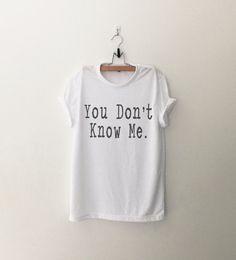 You don't know me funny sweatshirt t-shirt womens girls teens unisex grunge tumblr pinterest intsagram blogger punk hipster dope swag gifts