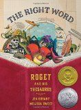 Title: The Right Word: Roget and His Thesaurus. Author: Jane Bryant. Illustrator: Melissa Sweet. 2014. Awards: Caldecott Honor; Golden Kite; Orbis Pictus; Sibert. Stylized watercolor and collage illustrations. Tells readers the story of Peter Mark Roget, his love of word lists, and creation of his thesaurus. Includes list of principle events in his life, author and illustrator notes, selected bibliography, further reading, and sources.