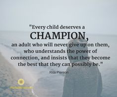 """""""Every child deserves a champion, an adult who will never give up on them, who understands the power of connection, and insists that they become the best that they can possibly be."""" Rita Pierson Roots of Action Marilyn Price-Mitchell, PhD Great Quotes, Quotes To Live By, Inspirational Quotes, Rita Pierson, Difficult Children, Development Quotes, Teacher Quotes, Parenting Quotes, Never Give Up"""