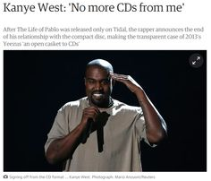 22) In yet another display of 'disruptive' trends, Kanye has refused to release another CD. Instead, he has vowed to release his future albums in digital format. I respect his decision, but it I think the announcement is ten years too late, as the industry has already evolved into a digital world. I only consume his music via Pandora and the radio.